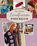 Das große Landfrauen Strickbuch: Die schönsten Mode- und Dekoideen im Landhaus-Stil stricken (Landfrauen Ratgeber)