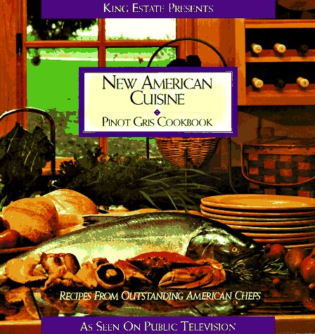 New American Cuisine: Pinot Gris Cookbook - King Estate Winery