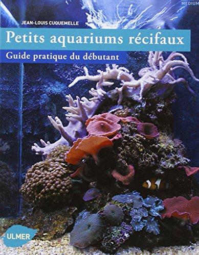 Petits aquariums récifaux, guide pratique du débutant par Jean-louis Cuquemelle