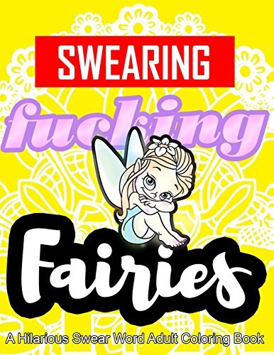 Swearing Fairies: A Hilarious Swear Word Adult Coloring Book: Fun Sweary Colouring: Dancing Fairies, Cute Animals, Pretty Flowers... by Swearing Coloring Book for Adults (2016-02-07)