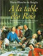 À la table des rois - Histoires et recettes de la cuisine française de François 1er à Napoléon III de Marie-Blanche de Broglie
