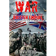 War Against The British Empire: The declassified Plan To Invade Britain in WWII BY The USA (English Edition)
