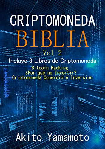 Criptomoneda Biblia - Vol 2: Incluye 3 Libros de Criptomoneda - Bitcoin Hacking - ¿Por qué no Invertir? –Criptomoneda Comercio e Inversion por Akito Yamamoto