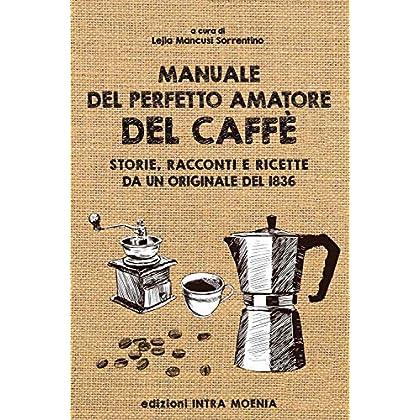 Manuale Del Perfetto Amatore Del Caffè. Storie, Racconti E Ricette Da Un Originale Del 1836