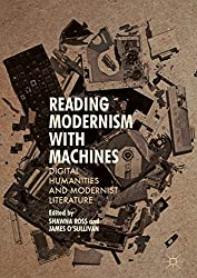 Reading Modernism with Machines: Digital Humanities and Modernist Literature