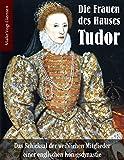 Die Frauen des Hauses Tudor: Das Schicksal der weiblichen Mitglieder einer englischen Königsdynastie