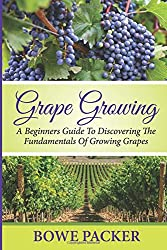 Grape Growing: A Beginners Guide To Discovering The Fundamentals Of Growing Grapes
