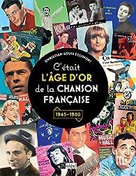 C'était l'âge d'or de la chanson française : 1945-1980 par Christian-Louis Eclimont