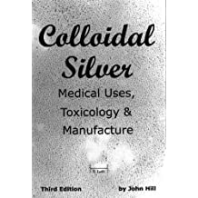 Colloidal Silver Medical Uses, Toxicology & Manufacture (English Edition)