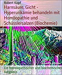 Harnsäure, Gicht - Hyperurikämie behandeln mit Homöopathie und Schüsslersalzen (Biochemie): Ein homöopathischer und biochemischer Ratgeber