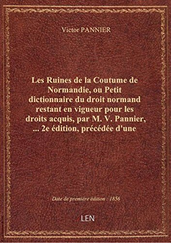 Les Ruines de la Coutume de Normandie, ou Petit dictionnaire du droit normand restant en vigueur pou