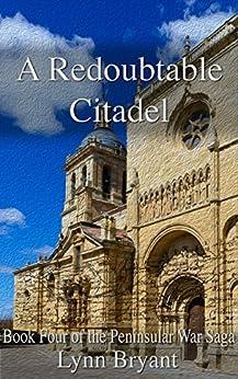 A Redoubtable Citadel: a novel of Wellington's army from Ciudad Rodrigo to Badajoz (The Peninsular War Saga Book 4) by [Bryant, Lynn]