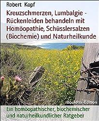 Kreuzschmerzen, Lumbalgie - Rückenleiden behandeln mit Homöopathie, Schüsslersalzen (Biochemie) und Naturheilkunde: Ein homöopathischer, biochemischer und naturheilkundlicher Ratgeber