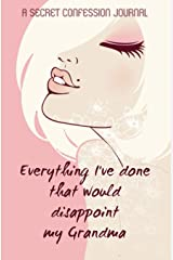Everything I've done that would disappoint my grandma: a secret confession journal: A very secret diary. This is the gift your girlfriends need, your ... disapprove of. Time to spill those secrets. Paperback