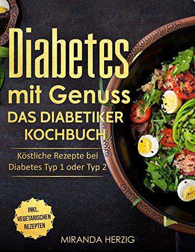 Diabetes mit Genuss – Das Diabetiker Kochbuch: Köstliche Rezepte bei Diabetes Typ 1 oder Typ 2 (Diabetes Kochbuch, nahezu zuckerfreie Ernährung und zuckerfrei kochen) (Blutzuckerspiegel Diabetiker)