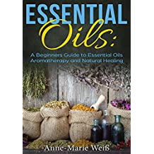 Essential Oils: A Beginners Guide to Essential Oils Aromatherapy and Natural Healing (English Edition)