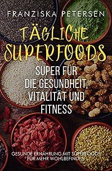 Tägliche Superfood Buch Superfoods aus der Heimat & für unterwegs zum abnehmen & intervallfasten vegatarisch vegan: (Gesunde Ernährung im Alltag intervallfasten ... Diät Ernährungskompass Ernährungslehre)