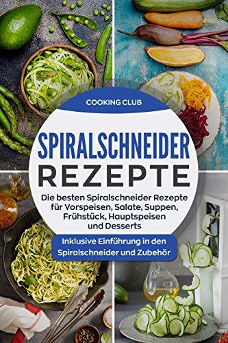 Spiralschneider Rezepte: Die besten Spiralschneider Rezepte für Vorspeisen, Salate, Suppen, Frühstück, Hauptspeisen und Desserts. Inklusive Einführung in den Spiralschneider und Zubehör. Dessert-club