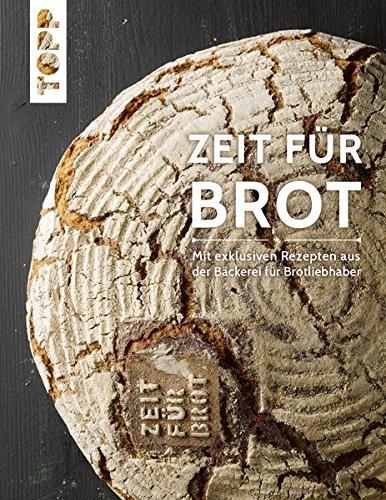 Zeit für Brot: Mit exklusiven Rezepten aus der Bäckerei für Brotliebhaber