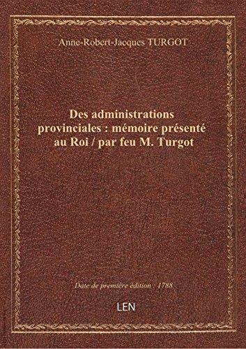 Des administrations provinciales: mmoireprsent auRoi/ parfeuM. Turgot