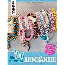 Die 100 schönsten Armbänder: Fädeln, Knüpfen, Knoten