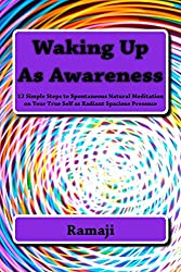 Waking Up As Awareness: 12 Simple Steps to Spontaneous Natural Meditation on Your True Self as Radiant Spacious Presence
