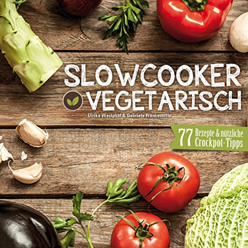 Slowcooker vegetarisch: Fleischlos kochen mit dem Crockpot - 77 Rezepte, Tipps & Tricks (Gesunde Rezepte Crockpot)