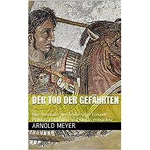 Der Tod der Gefährten : Wie Alexander der Große seine Freunde Philotas, Parmenion und Kleitos ermordete