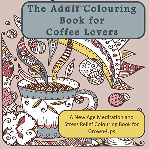 The Adult Colouring Book for Coffee Lovers: A New Age Meditation and Stress Relief Colouring Book for Grown-Ups (Humourous Antistress Coloring Pages Designs for Relaxation and Stress Relief)