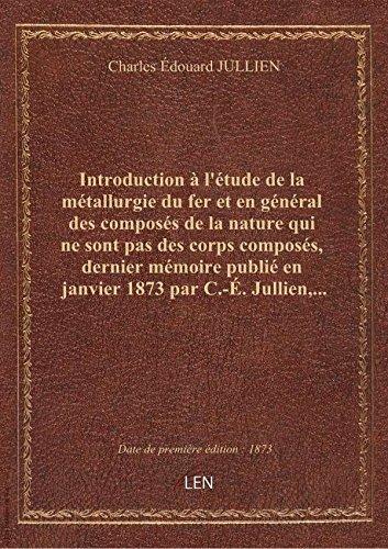 Introduction à l'étude de la métallurgie du fer et en général des composés de la nature qui ne sont par Charles Édouard JULL
