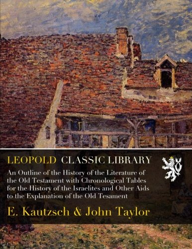 An Outline of the History of the Literature of the Old Testament with Chronological Tables for the History of the Israelites and Other Aids to the Explanation of the Old Tesament por E. Kautzsch