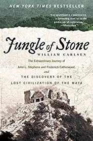 Jungle of Stone: The Extraordinary Journey of John L. Stephens and Frederick Catherwood, and the Discovery of the Lost Civili