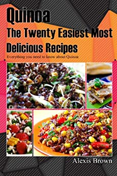 Quinoa The Twenty Easiest Most Delicious Recipes: Everything you need to know about Quinoa (English Edition) von [Brown, Alexis]