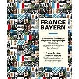 France - Bayern  Bayern und Frankreich - Wege und Begegnungen: Tausend Jahre bayerisch-französische Beziehungen