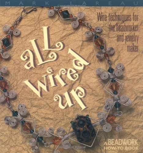 all-wired-up-wire-techniques-for-the-beadworker-and-jewelry-maker-by-mark-lareau-jan-23-2003