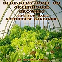 Beginners Book On Greenhouse Growing: Tips For Basic Greenhouse Gardening (English Edition)