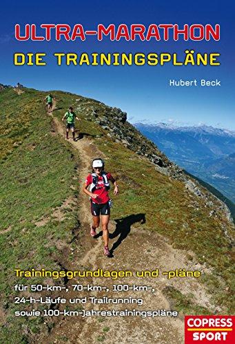 Ultra-Marathon: Die Trainingspläne: Trainingsgrundlagen und -pläne für 50-km-, 70-km-, 100-km-, 24-h-Läufe und Trailrunning sowie 100-km-Jahrestrainingspläne (Ultramarathon Laufen)