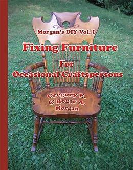 Morgan's DIY Vol.I Fixing Furniture for Occasional Craftspersons (Morgan's DIY for woodworkers Book 1) by [Morgan, Gregory, Morgan, Roger]