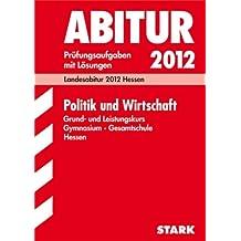 Abitur-Prüfungsaufgaben Gymnasium/Gesamtschule Hessen; Politik und Wirtschaft 2012 Grund- und Leistungskurs;  Prüfungsaufgaben 2008-2011 mit Lösungen