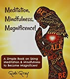 Book cover image for Meditation, Mindfulness, Magnificence!: A Simple Book on Using Meditation, Mindfulness to Become Magnificent