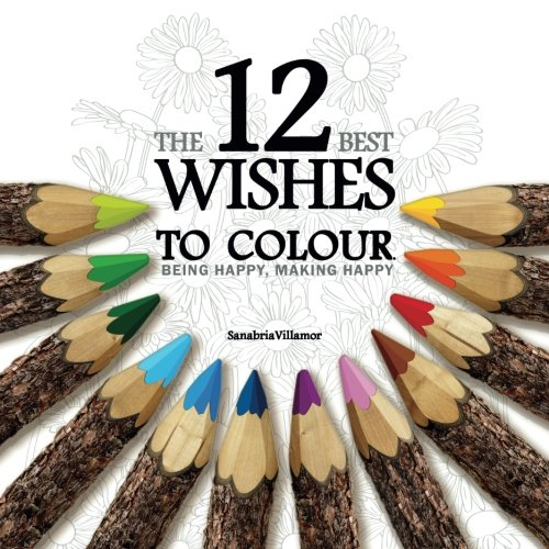 The 12 Best Wishes To Colour. Being Happy, Making Happy: Colouring Book For Adults