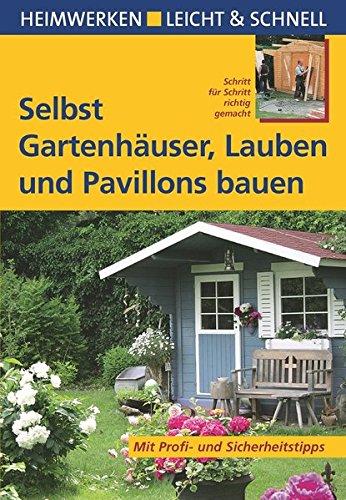 Selbst Gartenhäuser, Lauben und Pavillons bauen: Mit Profi- & Sicherheitstipps (Heimwerken leicht &...