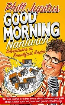 Good Morning Nantwich: Adventures in Breakfast Radio by [Jupitus, Phill]