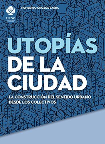 Utopías de la ciudad. La construcción del sentido urbano desde los colectivos (Spanish Edition)