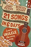 21 Songs in 6 Days: Learn Ukulele the Easy Way: Ukulele Songbook by Bogart, Rebecca, Peters, Jenny (2013) Paperback