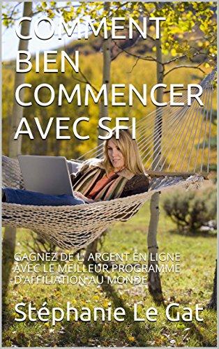 Livre gratuits en ligne COMMENT BIEN COMMENCER AVEC SFI: GAGNEZ DE  L' ARGENT EN LIGNE  AVEC  LE MEILLEUR PROGRAMME D'AFFILIATION AU MONDE pdf epub