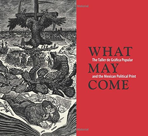 what-may-come-the-taller-de-grfica-popular-and-the-mexican-political-print-art-institute-of-chicago