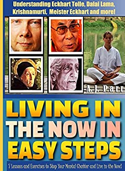 Living in The Now in Easy Steps (Understanding Eckhart Tolle, Dalai Lama, Krishnamurti, Meister Eckhart and more!): 7 Lessons & Exercises to Stop Your ... Live in the Now (The Secret of Now Book 1) by [Parr, A.J.]