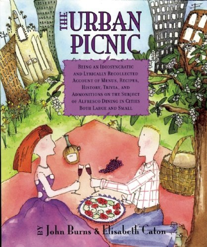 The Urban Picnic: Being an Idiosyncratic and Lyrically Recollected Account of Menus, Recipes, History, Trivia, and Admonitions on the Subject of Alfresco Dining in Cities Both Large and Small by Burns, John, Caton, Elisabeth (2005) Paperback