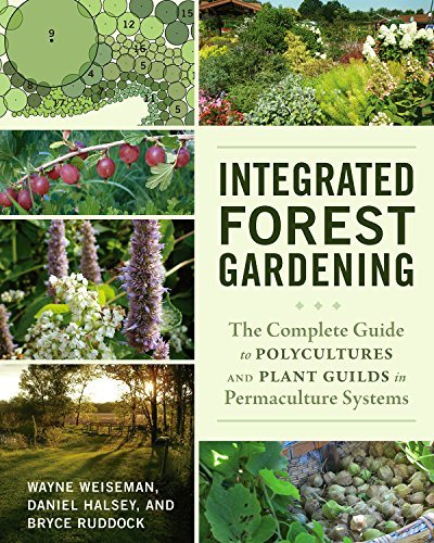 Integrated Forest Gardening: The Complete Guide to Polycultures and Plant Guilds in Permaculture Systems by Wayne Weiseman (2014-08-05)